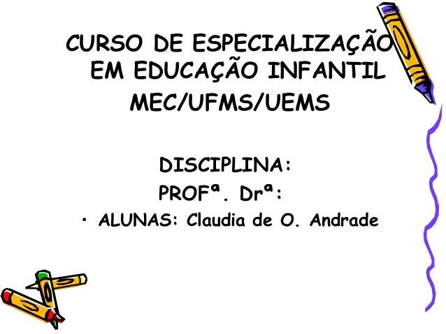 CURSO DE ESPECIALIZAÇÃOEM EDUCAÇÃO INFANTILMEC/UFMS/UEMSDISCIPLINA:PROFª. Drª:• ALUNAS: Claudia de O. Andrade