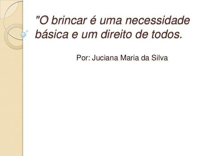 """""""O brincar é uma necessidadebásica e um direito de todos.       Por: Juciana Maria da Silva"""