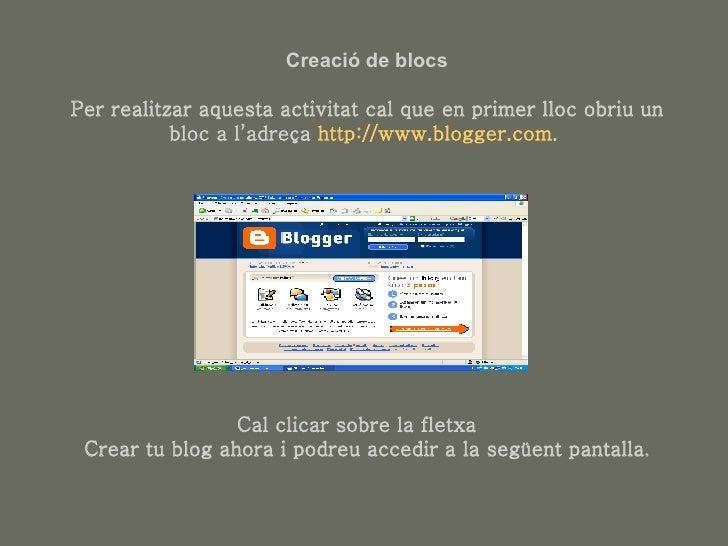 Creació de blocs Per realitzar aquesta activitat cal que en primer lloc obriu un bloc a l'adreça  http :// www.blogger.com...