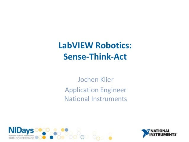 LabVIEW Robotics: Sense-Think-Act Jochen Klier Application Engineer National Instruments