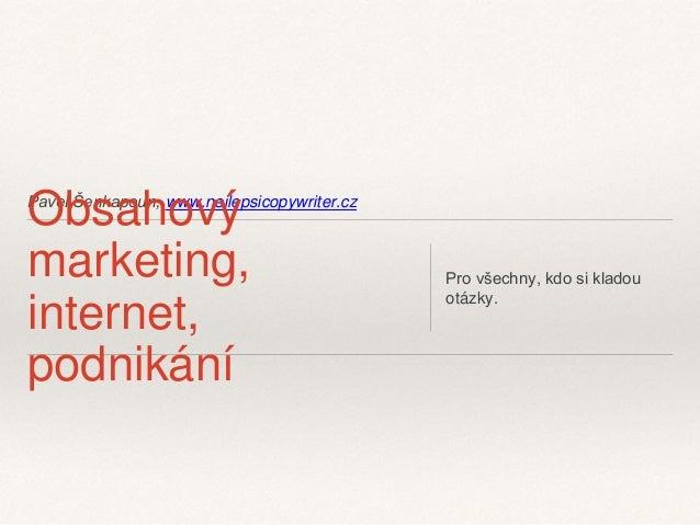 Pavel Šenkapoun, www.nejlepsicopywriter.cz Obsahový  marketing,  internet,  podnikání  Pro všechny, kdo si kladou  otázky.