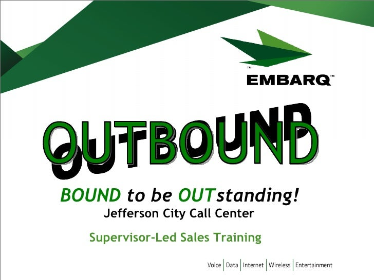 BOUND  to be  OUT standing!   OUTBOUND OUTBOUND Jefferson City Call Center Supervisor-Led Sales Training