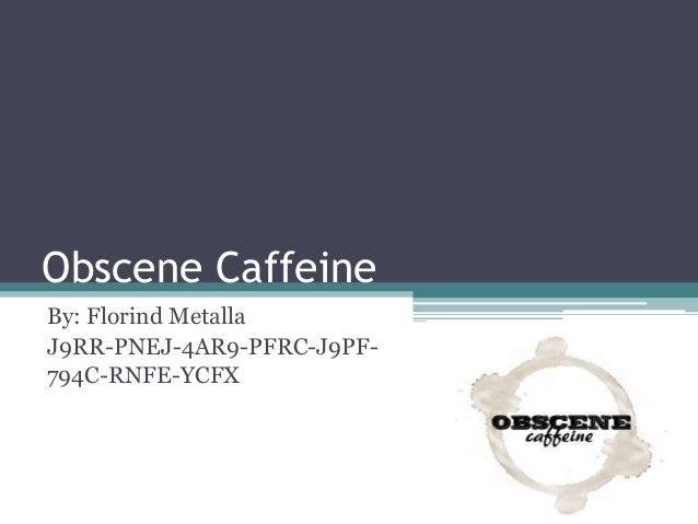 Obscene Caffeine By: Florind Metalla J9RR-PNEJ-4AR9-PFRC-J9PF- 794C-RNFE-YCFX