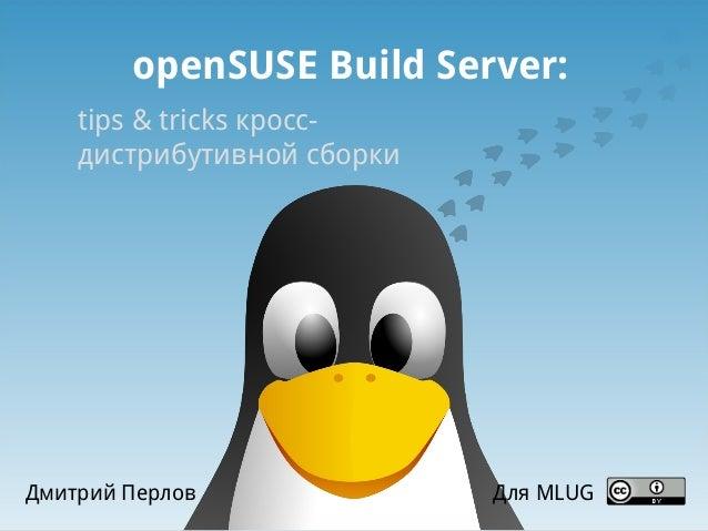 openSUSE Build Server: tips & tricks кроссдистрибутивной сборки  Дмитрий Перлов  Для MLUG