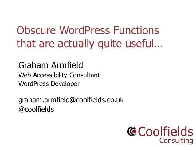 Coolfields Consulting www.coolfields.co.uk @coolfields Obscure WordPress Functions that are actually quite useful… Graham ...