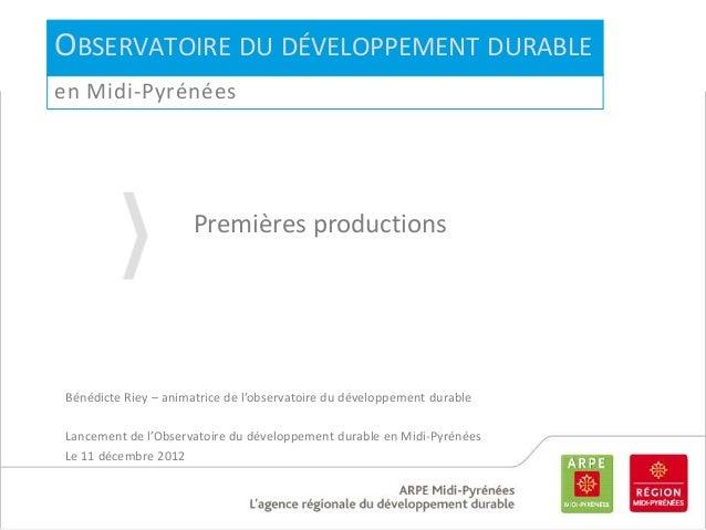 OBSERVATOIRE DU DÉVELOPPEMENTDURABLEen Midi-PyrénéesPremières productionsBénédicte Riey – animatrice de l'observatoire du ...