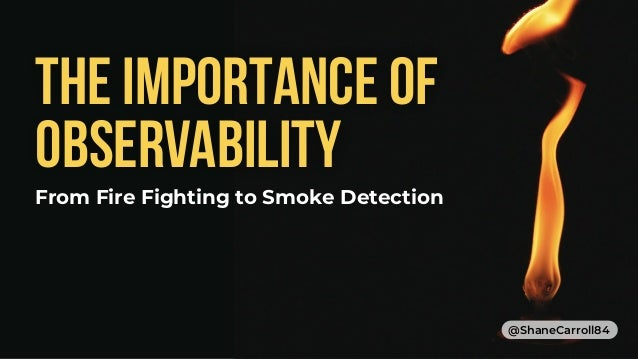 THE IMPORTANCE OF OBSERVABILITY From Fire Fighting to Smoke Detection @ShaneCarroll84