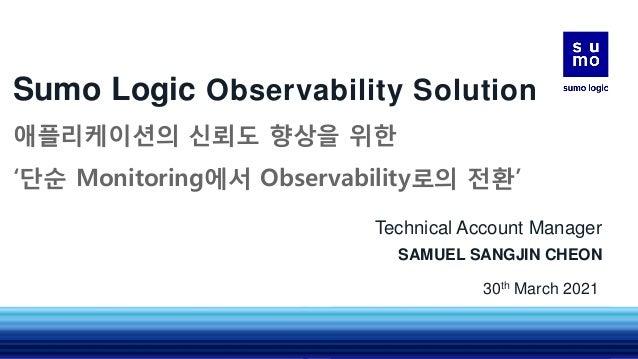 Sumo Logic Observability Solution 애플리케이션의 신뢰도 향상을 위한 '단순 Monitoring에서 Observability로의 전환' Technical Account Manager SAMUEL...