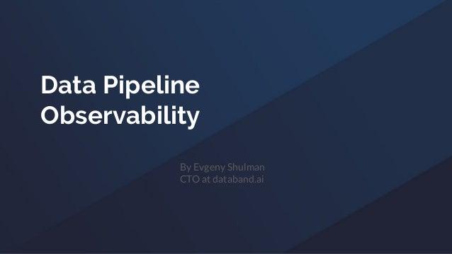 Data Pipeline Observability By Evgeny Shulman CTO at databand.ai