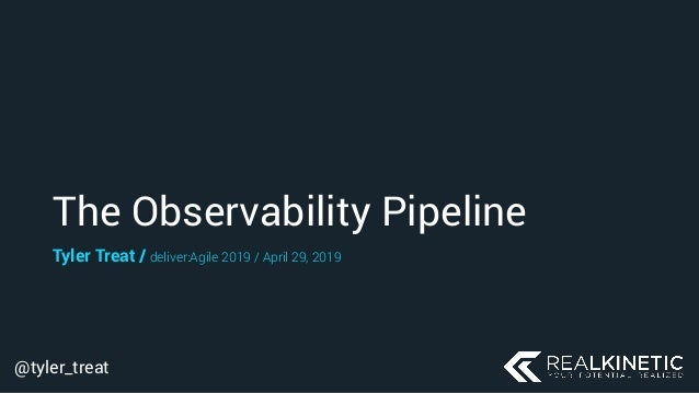 @tyler_treat The Observability Pipeline Tyler Treat / deliver:Agile 2019 / April 29, 2019