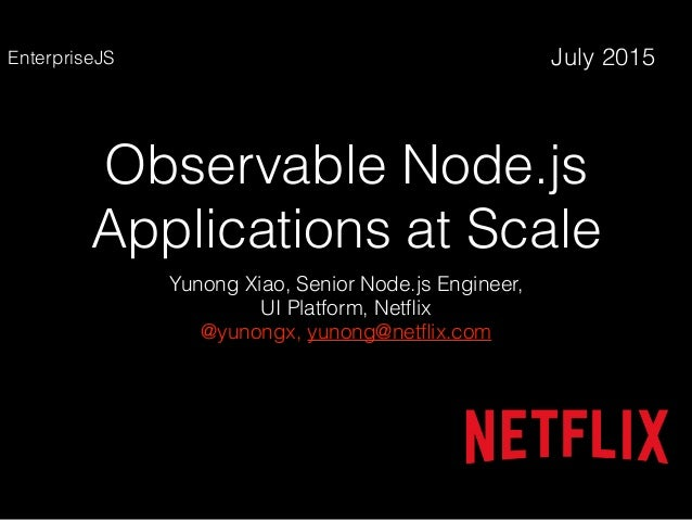 Observable Node.js Applications at Scale Yunong Xiao, Senior Node.js Engineer, UI Platform, Netflix @yunongx, yunong@netflix...