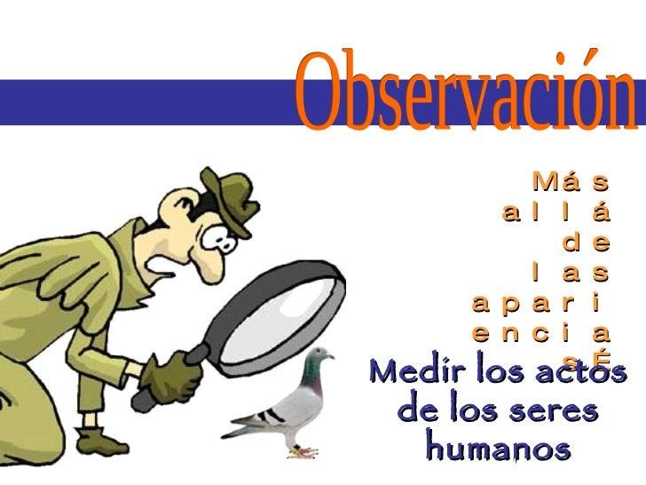 Observación  Más allá de las apariencias… Medir los actos de los seres humanos