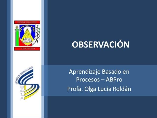 OBSERVACIÓNAprendizaje Basado enProcesos – ABProProfa. Olga Lucía Roldán