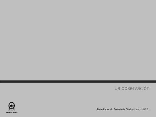 La observaciónRené Perea M / Escuela de Diseño / Unab /2010.01