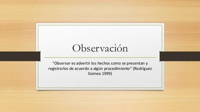 """Observación """"Observar es advertir los hechos como se presentan y registrarlos de acuerdo a algún procedimiento"""" (Rodríguez..."""
