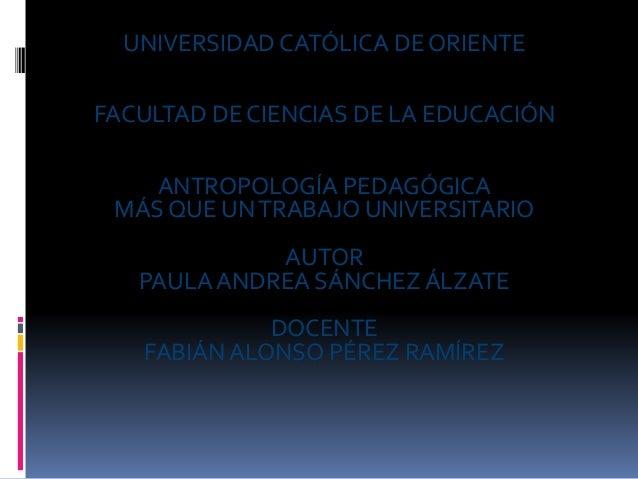 UNIVERSIDAD CATÓLICA DE ORIENTE FACULTAD DE CIENCIAS DE LA EDUCACIÓN ANTROPOLOGÍA PEDAGÓGICA MÁS QUE UNTRABAJO UNIVERSITAR...