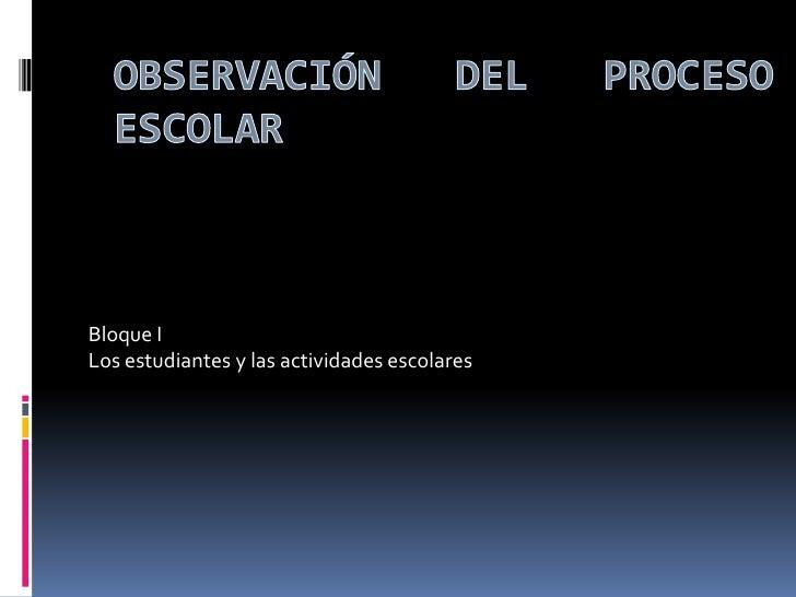 Observación del proceso escolar<br />Bloque I<br />Los estudiantes y las actividades escolares<br />