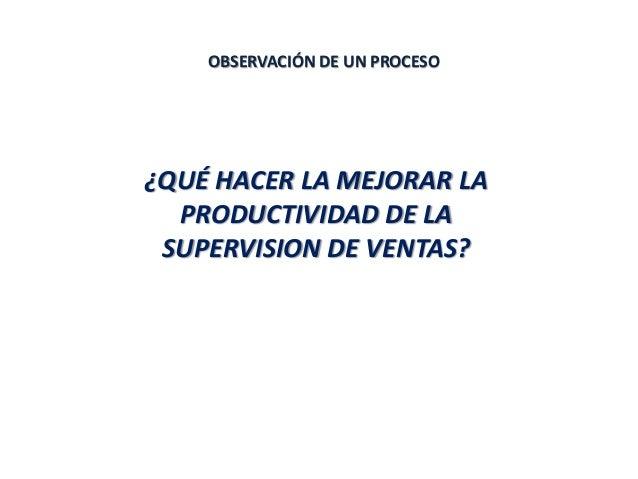 OBSERVACIÓN DE UN PROCESO ¿QUÉ HACER LA MEJORAR LA PRODUCTIVIDAD DE LA SUPERVISION DE VENTAS?