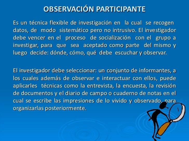 OBSERVACIÓN PARTICIPANTE Es un técnica flexible de investigación en  la cual  se recogen  datos, de  modo  sistemático per...