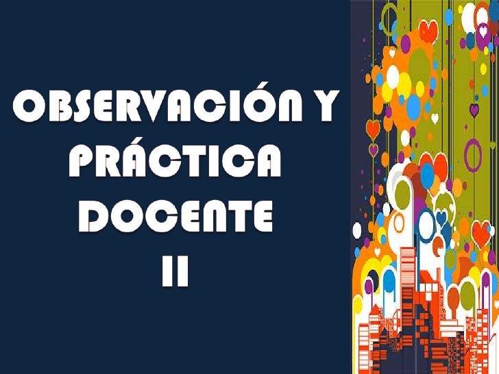 OBSERVACIÓN Y PRÁCTICA DOCENTE II<br />