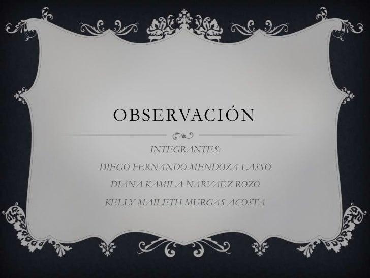OBSERVACIÓN<br />INTEGRANTES:<br />DIEGO FERNANDO MENDOZA LASSO<br />DIANA KAMILA NARVAEZ ROZO<br />KELLY MAILETH MURGAS A...