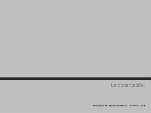 La observaciónRené Perea M / Escuela de Diseño / UChile /2013.04