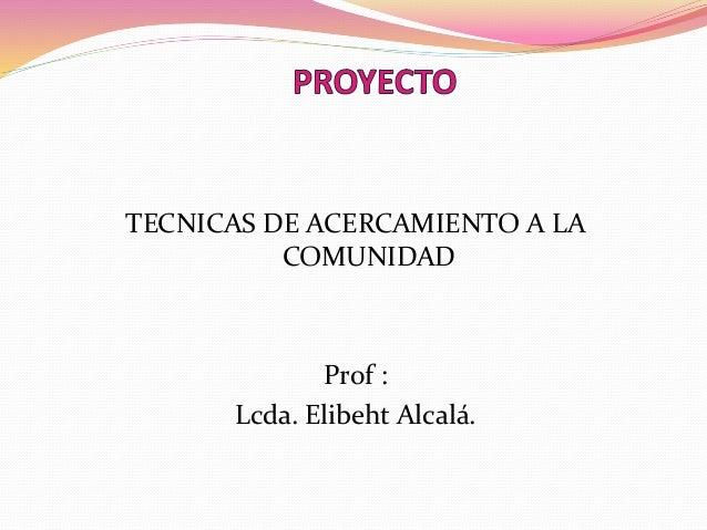 TECNICAS DE ACERCAMIENTO A LA COMUNIDAD Prof : Lcda. Elibeht Alcalá.