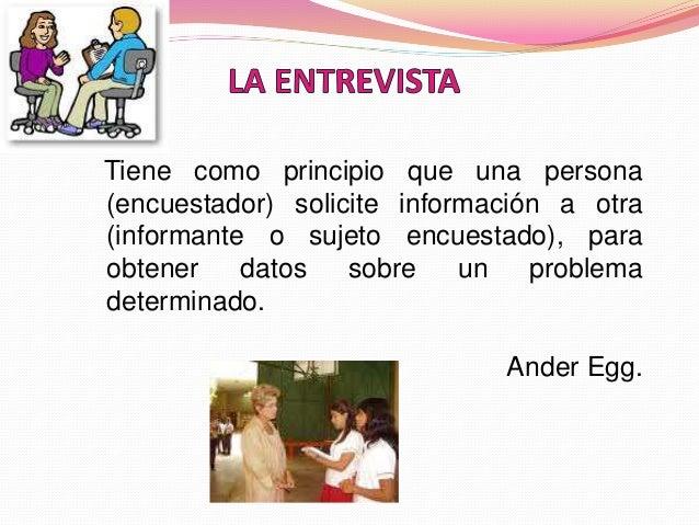 Tiene como principio que una persona (encuestador) solicite información a otra (informante o sujeto encuestado), para obte...