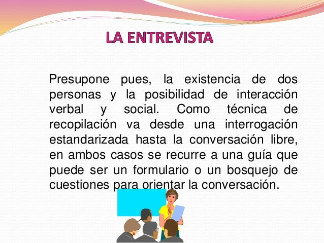 Presupone pues, la existencia de dos personas y la posibilidad de interacción verbal y social. Como técnica de recopilació...