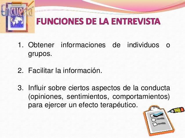 1. Obtener informaciones de individuos o grupos. 2. Facilitar la información. 3. Influir sobre ciertos aspectos de la cond...