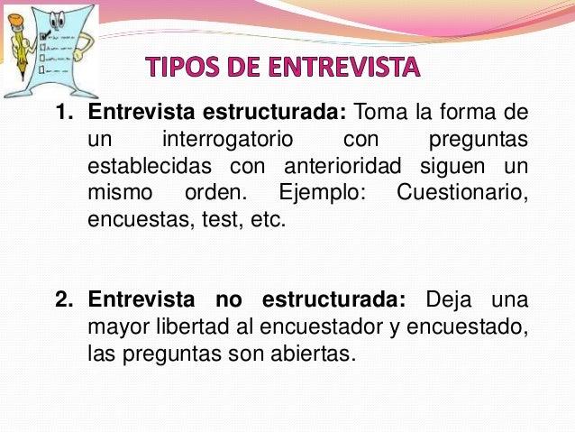 1. Entrevista estructurada: Toma la forma de un interrogatorio con preguntas establecidas con anterioridad siguen un mismo...