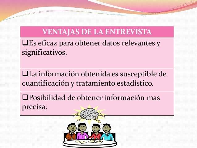 VENTAJAS DE LA ENTREVISTA Es eficaz para obtener datos relevantes y significativos. La información obtenida es susceptib...