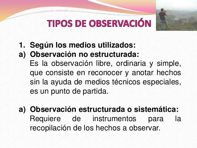1. Según los medios utilizados: a) Observación no estructurada: Es la observación libre, ordinaria y simple, que consiste ...
