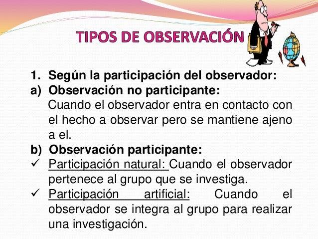 1. Según la participación del observador: a) Observación no participante: Cuando el observador entra en contacto con el he...