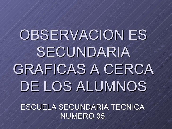 OBSERVACION ES SECUNDARIA GRAFICAS A CERCA DE LOS ALUMNOS ESCUELA SECUNDARIA TECNICA NUMERO 35