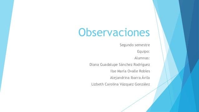 Observaciones Segundo semestre Equipo: Alumnas: Diana Guadalupe Sánchez Rodríguez Ilse María Ovalle Robles Alejandrina Iba...