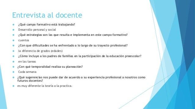 Entrevista al docente  ¿Qué campo formativo está trabajando?  Desarrollo personal y social  ¿Qué estrategias son las qu...