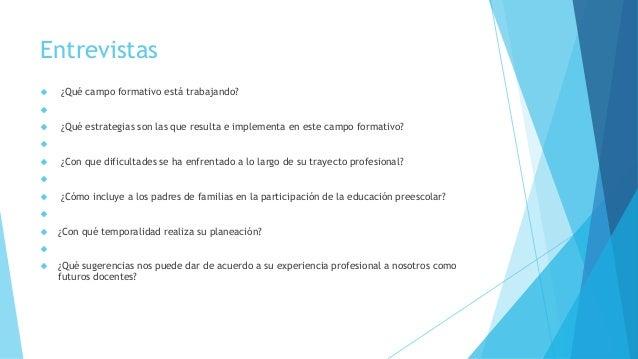 Entrevistas  ¿Qué campo formativo está trabajando?   ¿Qué estrategias son las que resulta e implementa en este campo fo...