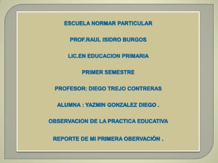 ESCUELA NORMAR PARTICULAR      PROF.RAUL ISIDRO BURGOS     LIC.EN EDUCACION PRIMARIA          PRIMER SEMESTRE PROFESOR: DI...