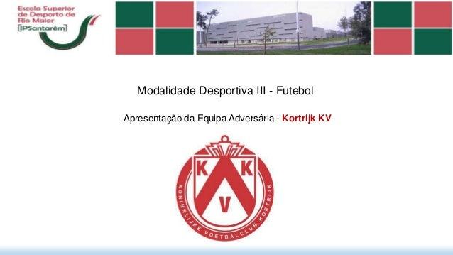 Modalidade Desportiva III - Futebol Apresentação da Equipa Adversária - Kortrijk KV