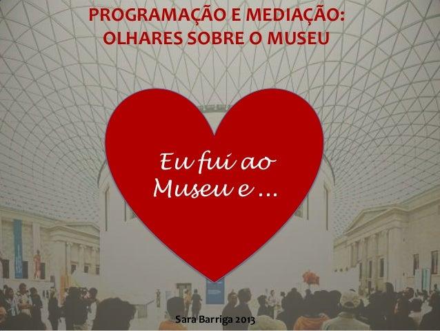 PROGRAMAÇÃO E MEDIAÇÃO: OLHARES SOBRE O MUSEU     Eu fui ao     Museu e ...       Sara Barriga 2013