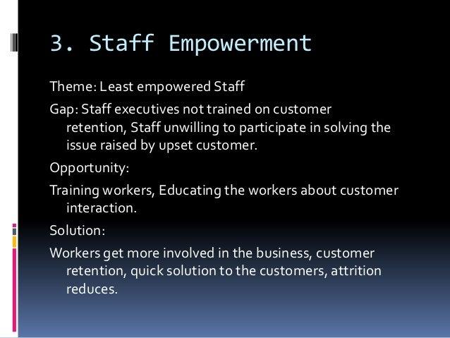 3. Staff EmpowermentTheme: Least empowered StaffGap: Staff executives not trained on customer   retention, Staff unwilling...