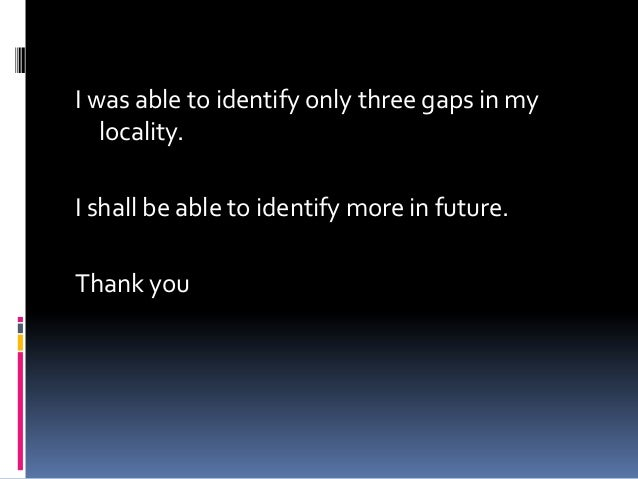 I was able to identify only three gaps in my   locality.I shall be able to identify more in future.Thank you