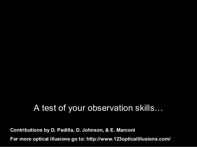 A test of your observation skills… Contributions by D. Padilla, D. Johnson, & E. Marconi For more optical illusions go to:...