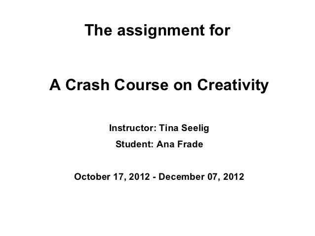 The assignment forA Crash Course on Creativity          Instructor: Tina Seelig           Student: Ana Frade   October 17,...