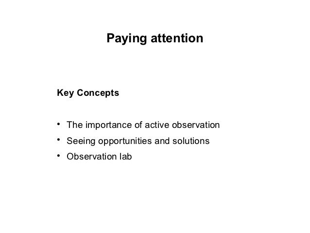 Paying attentionKey Concepts    The importance of active observation    Seeing opportunities and solutions    Observati...