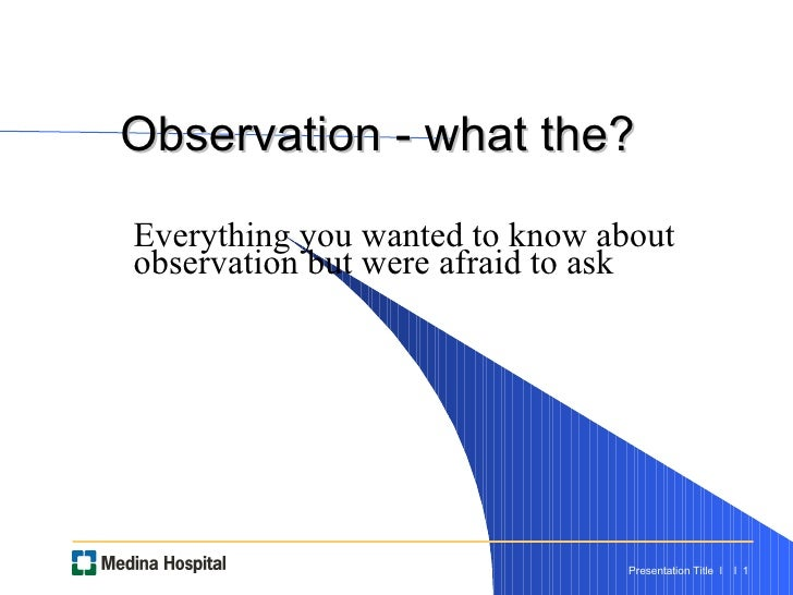 Observation - what the?  Everything you wanted to know about observation but were afraid to ask