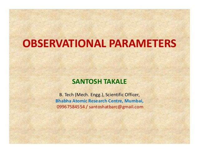 OBSERVATIONAL PARAMETERS SANTOSH TAKALE B. Tech (Mech. Engg.), Scientific Officer, Bhabha Atomic Research Centre, Mumbai, ...