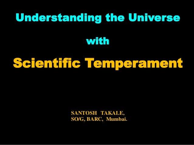 Understanding the Universe with Scientific Temperament SANTOSH TAKALE, SO/G, BARC, Mumbai.