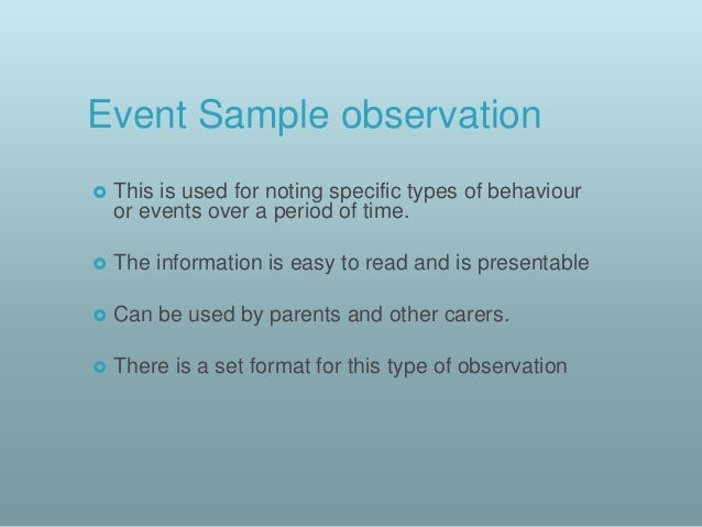 time and event sampling observations with children Time samples:time samples are good for working in conjunction with event samples in relating to monitoring a specific behaviour as they provide information on what a child is doing at regular intervals (for eg every 15 minutes during the morning routine), although they are additionally a good observational method to look at a child's.